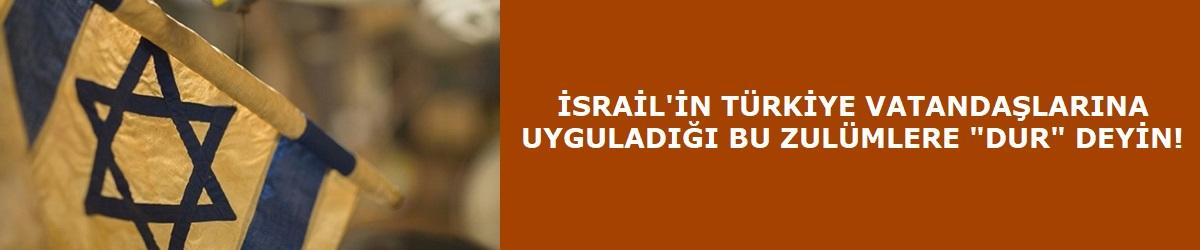 """İsrail'in Türkiye Vatandaşlarına Uyguladığı Bu Zulümlere """"Dur"""" Deyin!"""