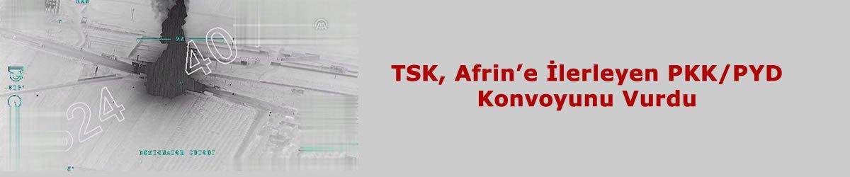 TSK, Afrin'e İlerleyen PKK/PYD Konvoyunu Vurdu