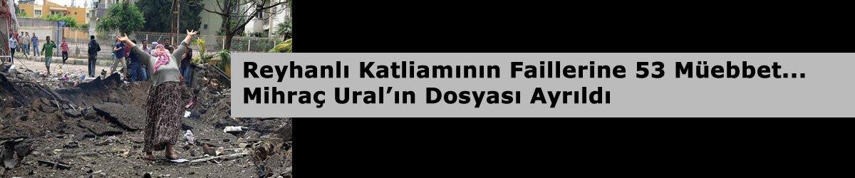 Reyhanlı Katliamının Faillerine 53 Müebbet, Mihraç Ural'ın Dosyası Ayrıldı