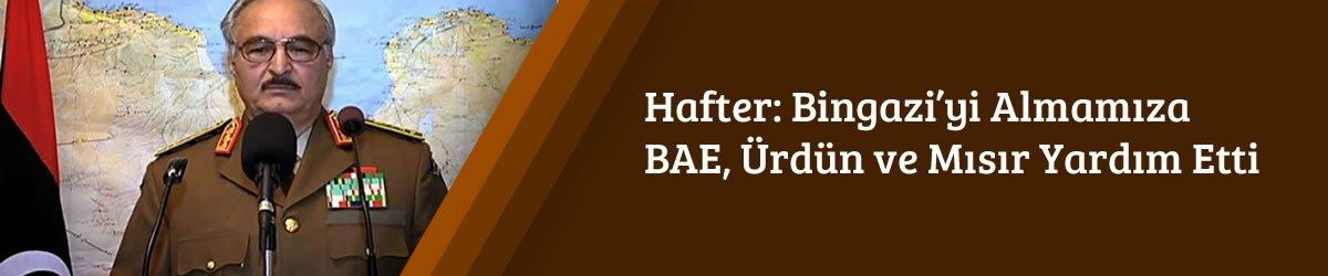 Hafter: Bingazi'yi Almamıza BAE, Ürdün ve Mısır Yardım Etti