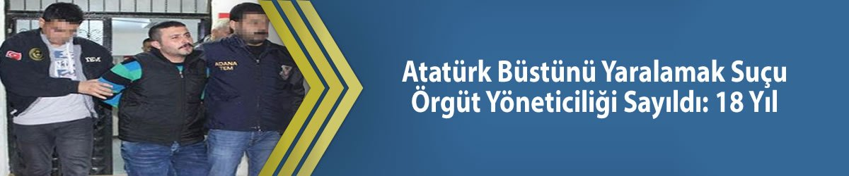 Atatürk Büstünü Yaralamak Suçu Örgüt Yöneticiliği Sayıldı: 18 Yıl