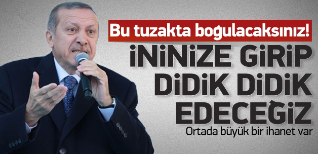 Erdoğan: İninize Girip Tezgahı Bozacağız