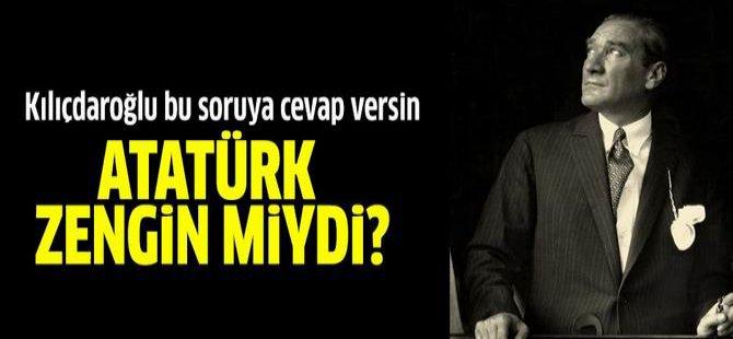 Kılıçdaroğlu Bu Soruya Cevap Versin: Atatürk Zengin miydi?