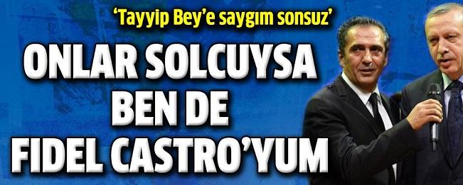 """""""Onlar Solcuysa Ben Castro'yum!"""""""